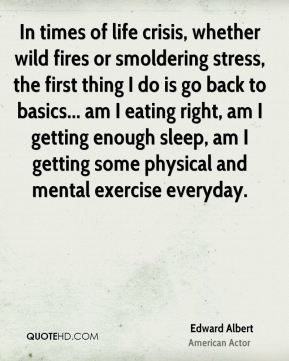 Edward Albert - In times of life crisis, whether wild fires or smoldering stress, the first thing I do is go back to basics... am I eating right, am I getting enough sleep, am I getting some physical and mental exercise everyday.