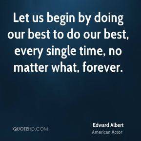 Let us begin by doing our best to do our best, every single time, no matter what, forever.
