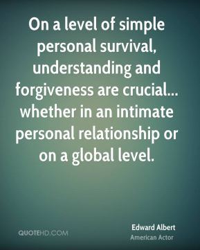 Edward Albert - On a level of simple personal survival, understanding and forgiveness are crucial... whether in an intimate personal relationship or on a global level.