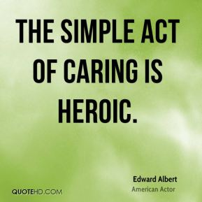 The simple act of caring is heroic.