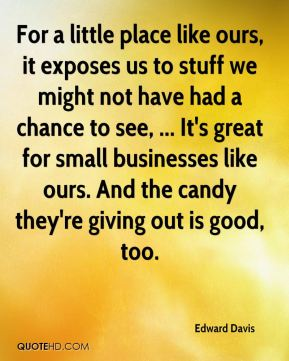 Edward Davis - For a little place like ours, it exposes us to stuff we might not have had a chance to see, ... It's great for small businesses like ours. And the candy they're giving out is good, too.