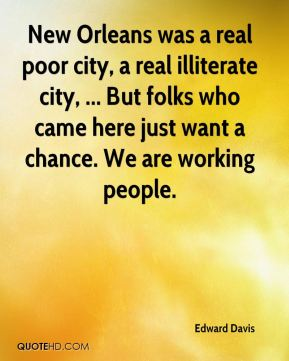 Edward Davis - New Orleans was a real poor city, a real illiterate city, ... But folks who came here just want a chance. We are working people.