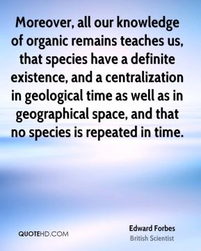 Edward Forbes - Moreover, all our knowledge of organic remains teaches us, that species have a definite existence, and a centralization in geological time as well as in geographical space, and that no species is repeated in time.