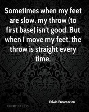 Edwin Encarnacion - Sometimes when my feet are slow, my throw (to first base) isn't good. But when I move my feet, the throw is straight every time.