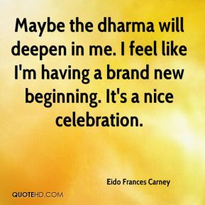 Eido Frances Carney - Maybe the dharma will deepen in me. I feel like I'm having a brand new beginning. It's a nice celebration.