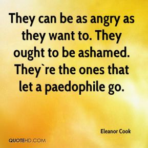 Eleanor Cook - They can be as angry as they want to. They ought to be ashamed. They`re the ones that let a paedophile go.