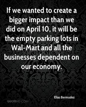 If we wanted to create a bigger impact than we did on April 10, it will be the empty parking lots in Wal-Mart and all the businesses dependent on our economy.