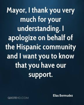 Mayor, I thank you very much for your understanding. I apologize on behalf of the Hispanic community and I want you to know that you have our support.