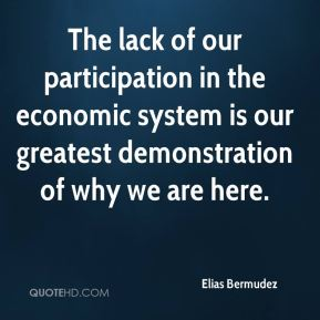 Elias Bermudez - The lack of our participation in the economic system is our greatest demonstration of why we are here.