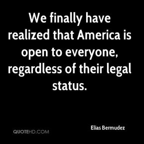 We finally have realized that America is open to everyone, regardless of their legal status.