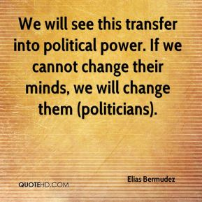 We will see this transfer into political power. If we cannot change their minds, we will change them (politicians).