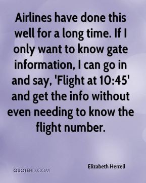 Elizabeth Herrell - Airlines have done this well for a long time. If I only want to know gate information, I can go in and say, 'Flight at 10:45' and get the info without even needing to know the flight number.