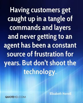 Elizabeth Herrell - Having customers get caught up in a tangle of commands and layers and never getting to an agent has been a constant source of frustration for years. But don't shoot the technology.
