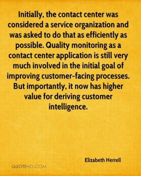 Elizabeth Herrell - Initially, the contact center was considered a service organization and was asked to do that as efficiently as possible. Quality monitoring as a contact center application is still very much involved in the initial goal of improving customer-facing processes. But importantly, it now has higher value for deriving customer intelligence.