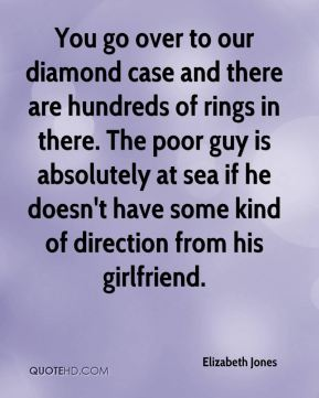 Elizabeth Jones - You go over to our diamond case and there are hundreds of rings in there. The poor guy is absolutely at sea if he doesn't have some kind of direction from his girlfriend.