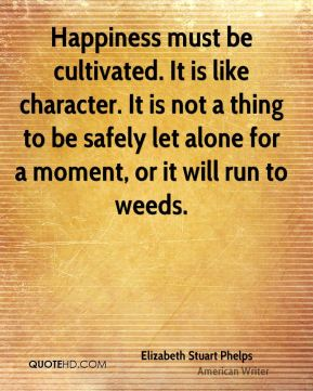 Elizabeth Stuart Phelps - Happiness must be cultivated. It is like character. It is not a thing to be safely let alone for a moment, or it will run to weeds.