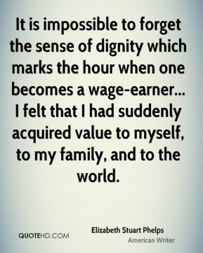 Elizabeth Stuart Phelps - It is impossible to forget the sense of dignity which marks the hour when one becomes a wage-earner... I felt that I had suddenly acquired value to myself, to my family, and to the world.