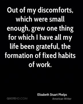 Elizabeth Stuart Phelps - Out of my discomforts, which were small enough, grew one thing for which I have all my life been grateful, the formation of fixed habits of work.