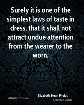 Elizabeth Stuart Phelps - Surely it is one of the simplest laws of taste in dress, that it shall not attract undue attention from the wearer to the worn.