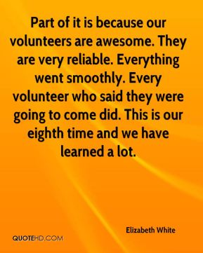 Elizabeth White - Part of it is because our volunteers are awesome. They are very reliable. Everything went smoothly. Every volunteer who said they were going to come did. This is our eighth time and we have learned a lot.