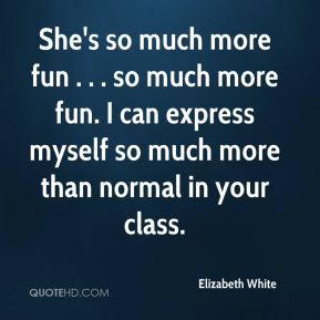 Elizabeth White - She's so much more fun . . . so much more fun. I can express myself so much more than normal in your class.