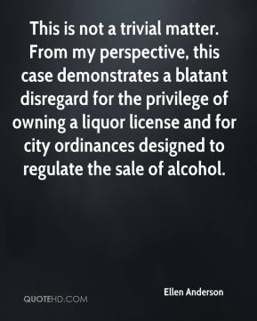 Ellen Anderson - This is not a trivial matter. From my perspective, this case demonstrates a blatant disregard for the privilege of owning a liquor license and for city ordinances designed to regulate the sale of alcohol.