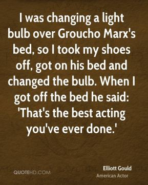 Elliott Gould - I was changing a light bulb over Groucho Marx's bed, so I took my shoes off, got on his bed and changed the bulb. When I got off the bed he said: 'That's the best acting you've ever done.'