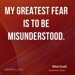 My greatest fear is to be misunderstood.
