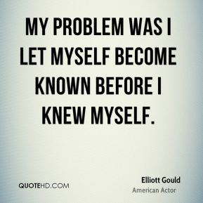 My problem was I let myself become known before I knew myself.