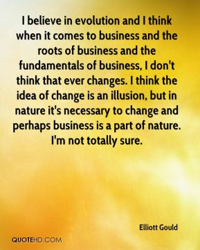 Elliott Gould - I believe in evolution and I think when it comes to business and the roots of business and the fundamentals of business, I don't think that ever changes. I think the idea of change is an illusion, but in nature it's necessary to change and perhaps business is a part of nature. I'm not totally sure.