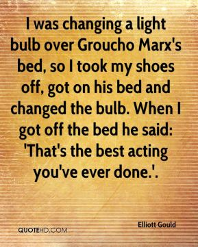 Elliott Gould - I was changing a light bulb over Groucho Marx's bed, so I took my shoes off, got on his bed and changed the bulb. When I got off the bed he said: 'That's the best acting you've ever done.'.