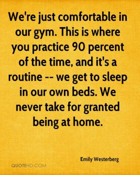 Emily Westerberg - We're just comfortable in our gym. This is where you practice 90 percent of the time, and it's a routine -- we get to sleep in our own beds. We never take for granted being at home.