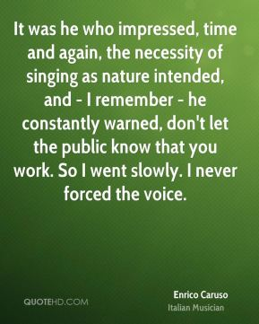 Enrico Caruso - It was he who impressed, time and again, the necessity of singing as nature intended, and - I remember - he constantly warned, don't let the public know that you work. So I went slowly. I never forced the voice.