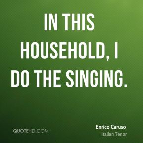 Enrico Caruso - In this household, I do the singing.