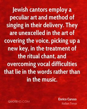 Enrico Caruso - Jewish cantors employ a peculiar art and method of singing in their delivery. They are unexcelled in the art of covering the voice, picking up a new key, in the treatment of the ritual chant, and overcoming vocal difficulties that lie in the words rather than in the music.
