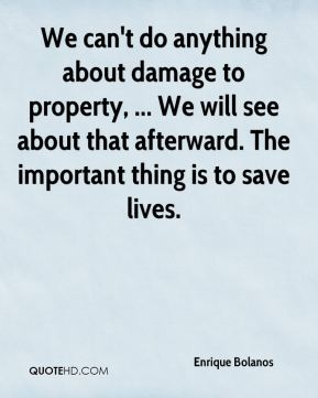 Enrique Bolanos - We can't do anything about damage to property, ... We will see about that afterward. The important thing is to save lives.