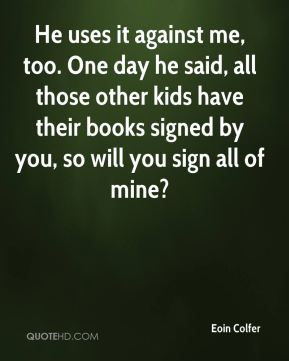 Eoin Colfer - He uses it against me, too. One day he said, all those other kids have their books signed by you, so will you sign all of mine?