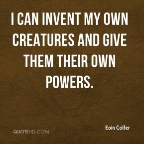 Eoin Colfer - I can invent my own creatures and give them their own powers.