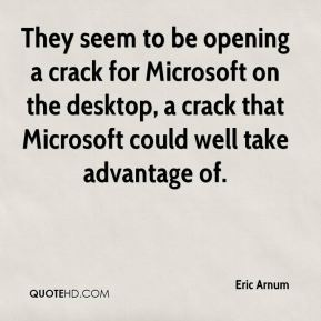 Eric Arnum - They seem to be opening a crack for Microsoft on the desktop, a crack that Microsoft could well take advantage of.