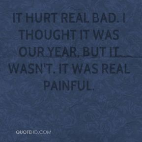 Eric Evans - It hurt real bad. I thought it was our year, but it wasn't. It was real painful.