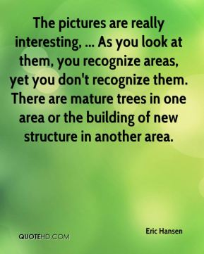 Eric Hansen - The pictures are really interesting, ... As you look at them, you recognize areas, yet you don't recognize them. There are mature trees in one area or the building of new structure in another area.