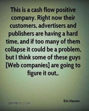 Eric Hansen - This is a cash flow positive company. Right now their customers, advertisers and publishers are having a hard time, and if too many of them collapse it could be a problem, but I think some of these guys [Web companies] are going to figure it out.