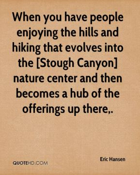 Eric Hansen - When you have people enjoying the hills and hiking that evolves into the [Stough Canyon] nature center and then becomes a hub of the offerings up there.