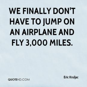Eric Kruljac - We finally don't have to jump on an airplane and fly 3,000 miles.