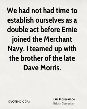 Eric Morecambe - We had not had time to establish ourselves as a double act before Ernie joined the Merchant Navy. I teamed up with the brother of the late Dave Morris.