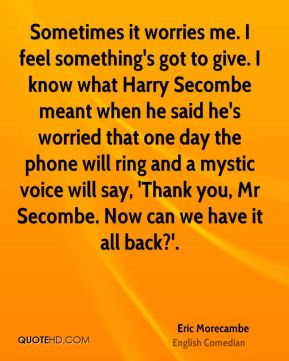 Eric Morecambe - Sometimes it worries me. I feel something's got to give. I know what Harry Secombe meant when he said he's worried that one day the phone will ring and a mystic voice will say, 'Thank you, Mr Secombe. Now can we have it all back?'.
