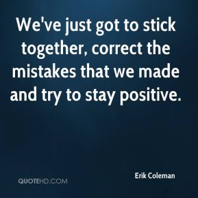 We've just got to stick together, correct the mistakes that we made and try to stay positive.