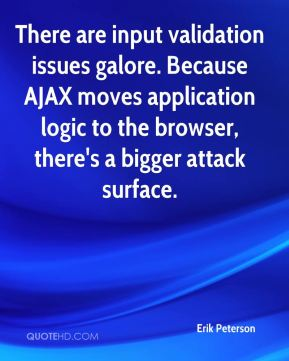 Erik Peterson - There are input validation issues galore. Because AJAX moves application logic to the browser, there's a bigger attack surface.