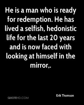 Erik Thomson - He is a man who is ready for redemption. He has lived a selfish, hedonistic life for the last 20 years and is now faced with looking at himself in the mirror.