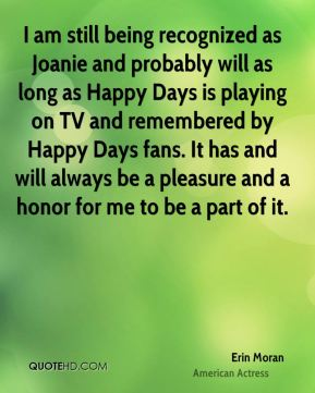 Erin Moran - I am still being recognized as Joanie and probably will as long as Happy Days is playing on TV and remembered by Happy Days fans. It has and will always be a pleasure and a honor for me to be a part of it.